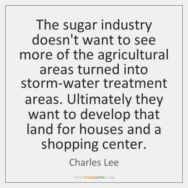 The sugar industry doesn't want to see more of the agricultural areas ...