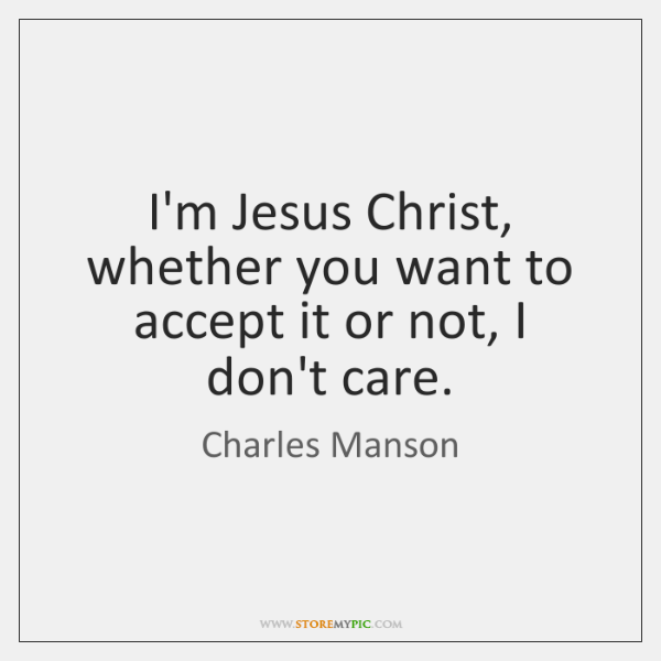 I'm Jesus Christ, whether you want to accept it or not, I ...
