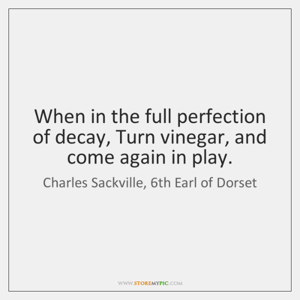 When in the full perfection of decay, Turn vinegar, and come again ...