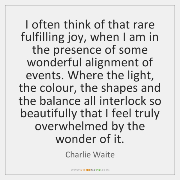 I often think of that rare fulfilling joy, when I am in ...