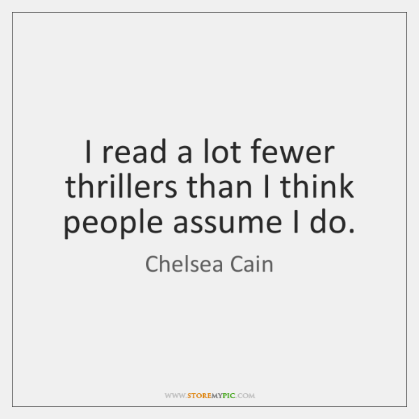I read a lot fewer thrillers than I think people assume I ...