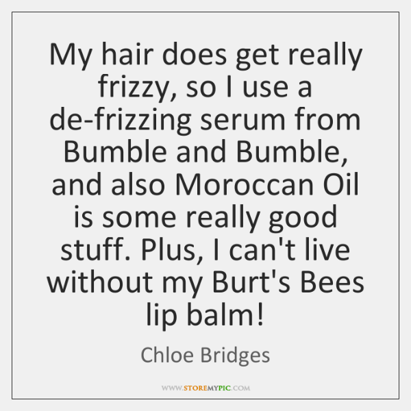 My hair does get really frizzy, so I use a de-frizzing serum ...