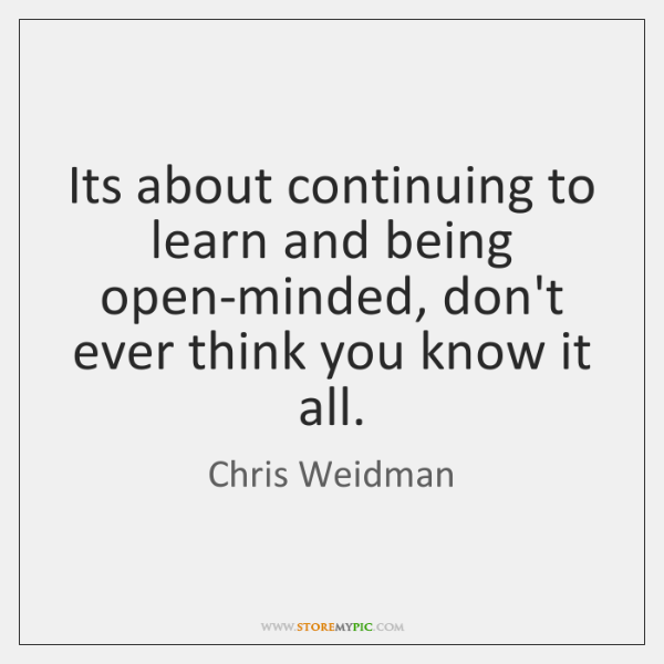 Its about continuing to learn and being open-minded, don't ever think you ...