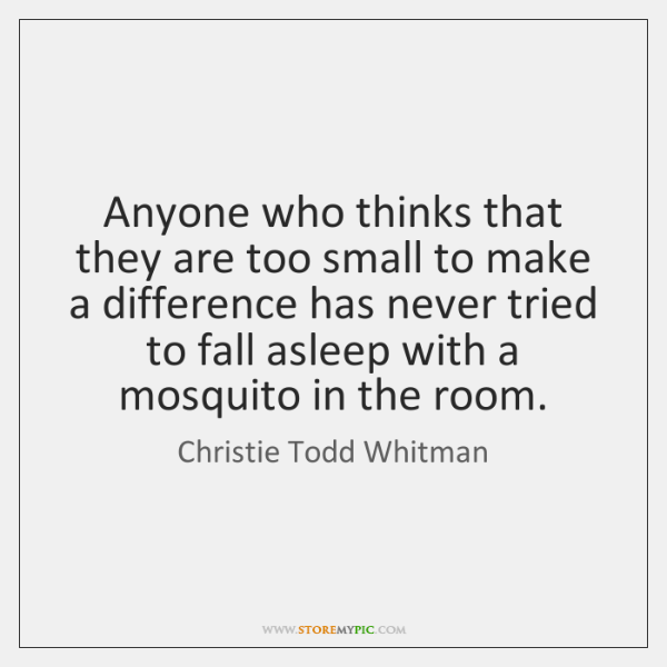 Anyone who thinks that they are too small to make a difference ...