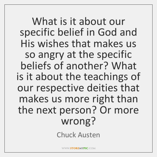 What is it about our specific belief in God and His wishes ...