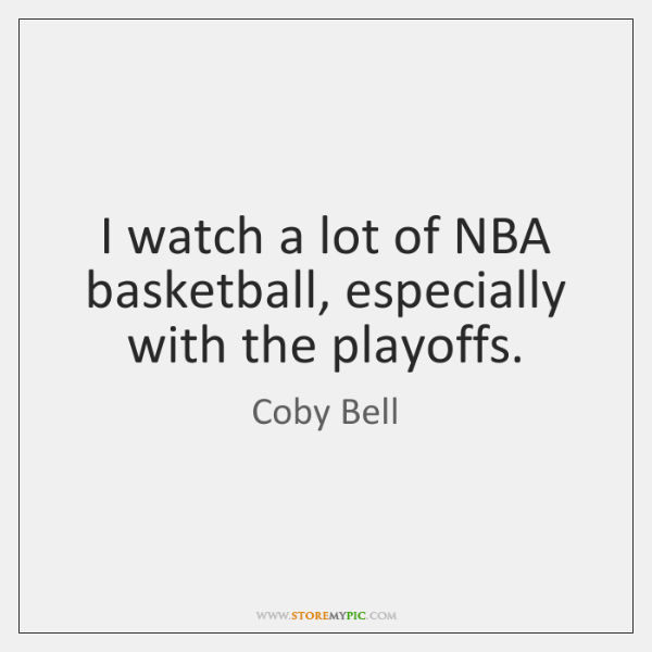 I watch a lot of NBA basketball, especially with the playoffs.