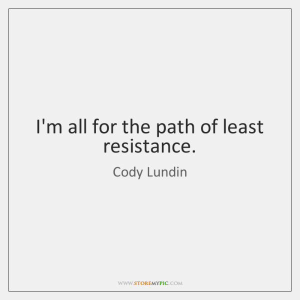 I'm all for the path of least resistance.