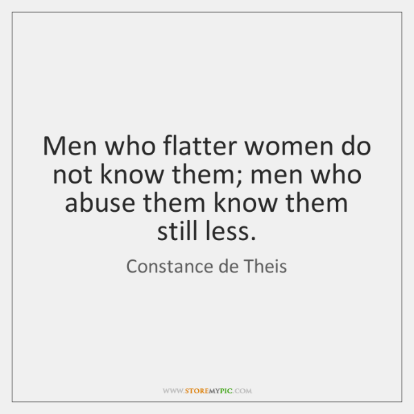 Men who flatter women do not know them; men who abuse them ...