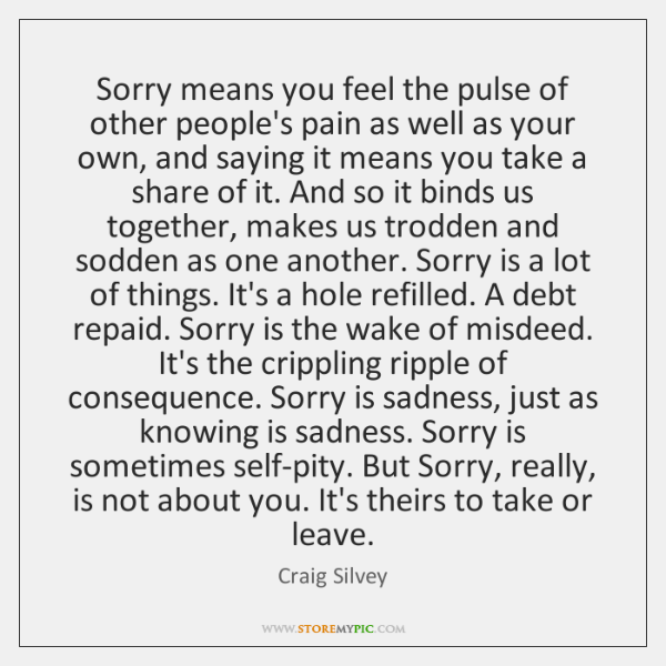 Sorry means you feel the pulse of other people's pain as well ...