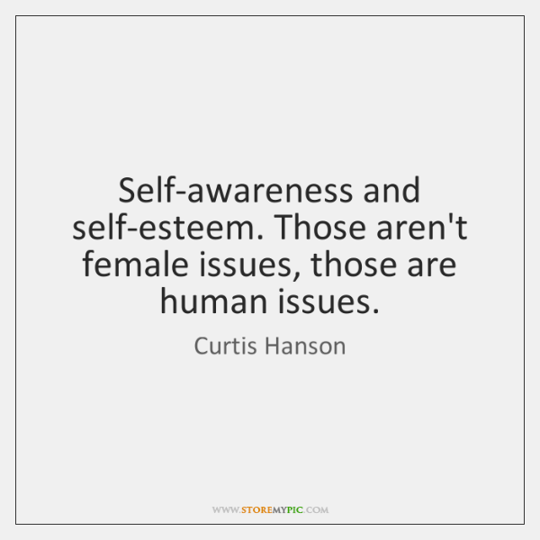 Self-awareness and self-esteem. Those aren't female issues, those are human issues.