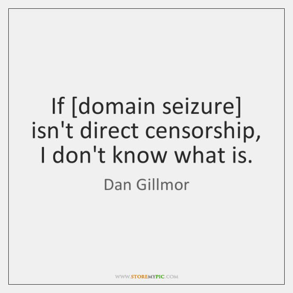 If [domain seizure] isn't direct censorship, I don't know what is.