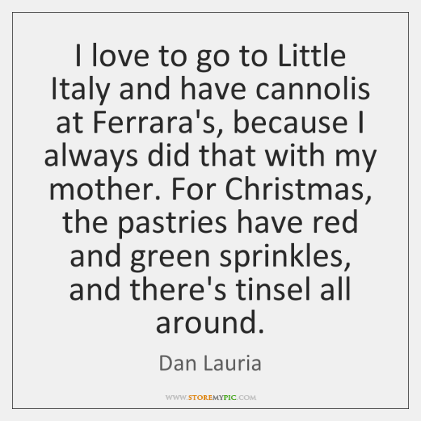 I love to go to Little Italy and have cannolis at Ferrara's, ...