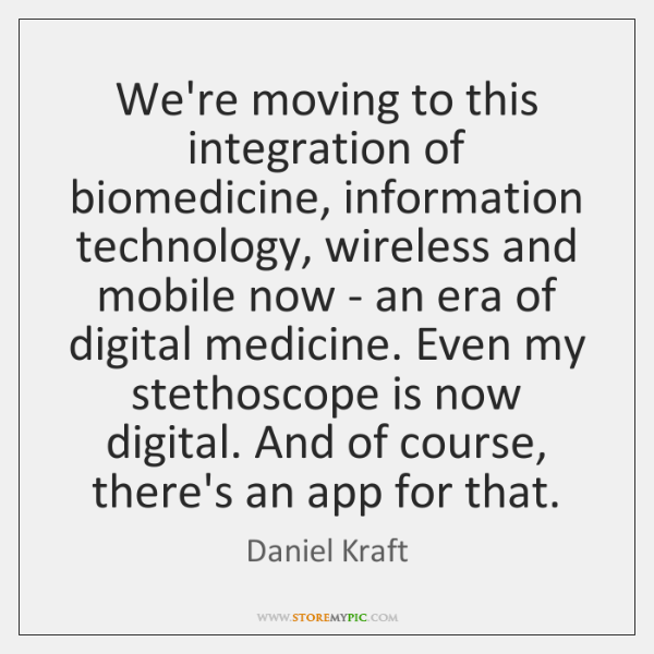 We're moving to this integration of biomedicine, information technology, wireless and mobile ...