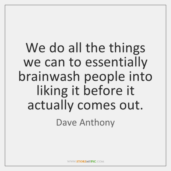 We do all the things we can to essentially brainwash people into ...
