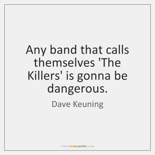 Any band that calls themselves 'The Killers' is gonna be dangerous.