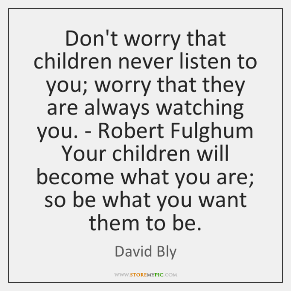 Don't worry that children never listen to you; worry that they are ...