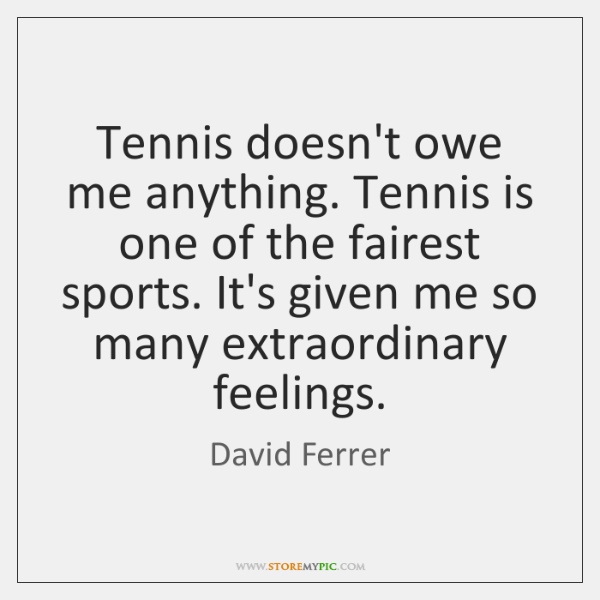Tennis doesn't owe me anything. Tennis is one of the fairest sports. ...