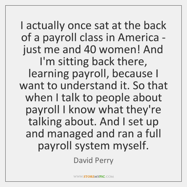 I actually once sat at the back of a payroll class in ...