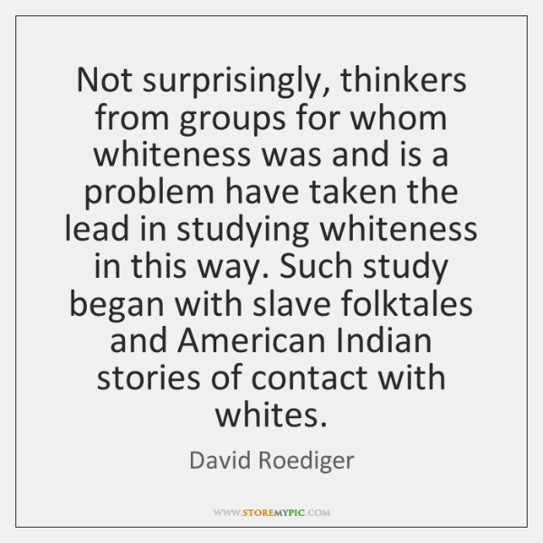 Not surprisingly, thinkers from groups for whom whiteness was and is a ...