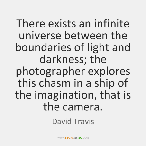 There exists an infinite universe between the boundaries of light and darkness; ...