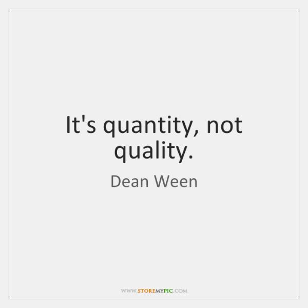 It's quantity, not quality.
