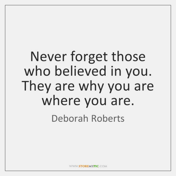 Never forget those who believed in you. They are why you are ...