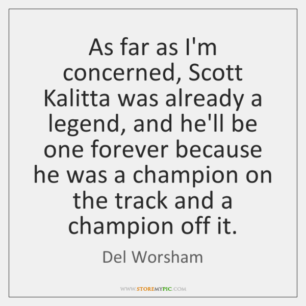 As far as I'm concerned, Scott Kalitta was already a legend, and ...