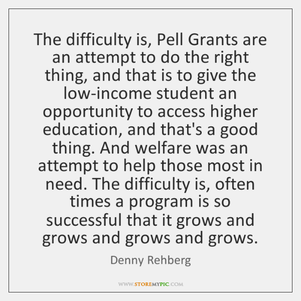 The difficulty is, Pell Grants are an attempt to do the right ...