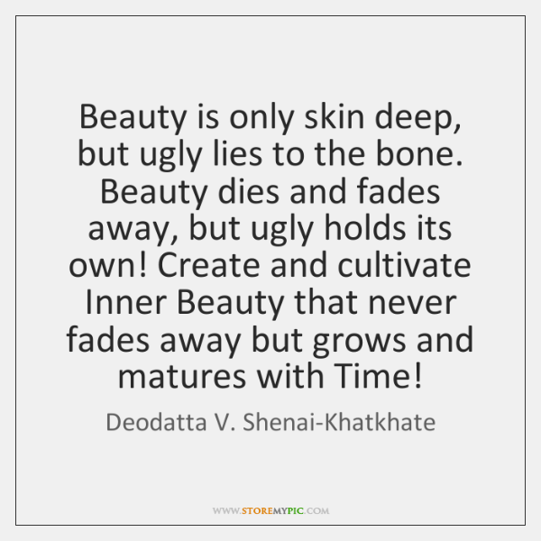 Beauty is only skin deep, but ugly lies to the bone. Beauty ...
