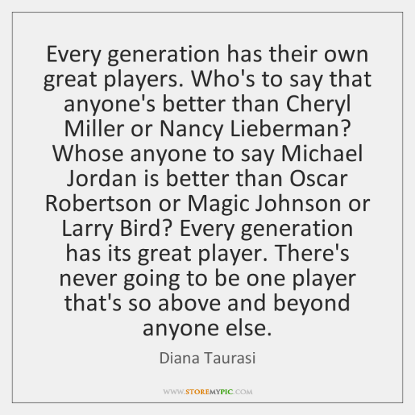 Every generation has their own great players. Who's to say that anyone's ...
