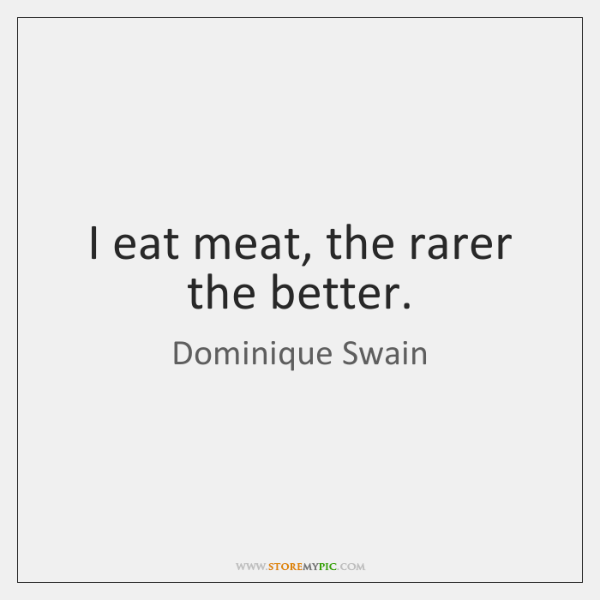 I eat meat, the rarer the better.