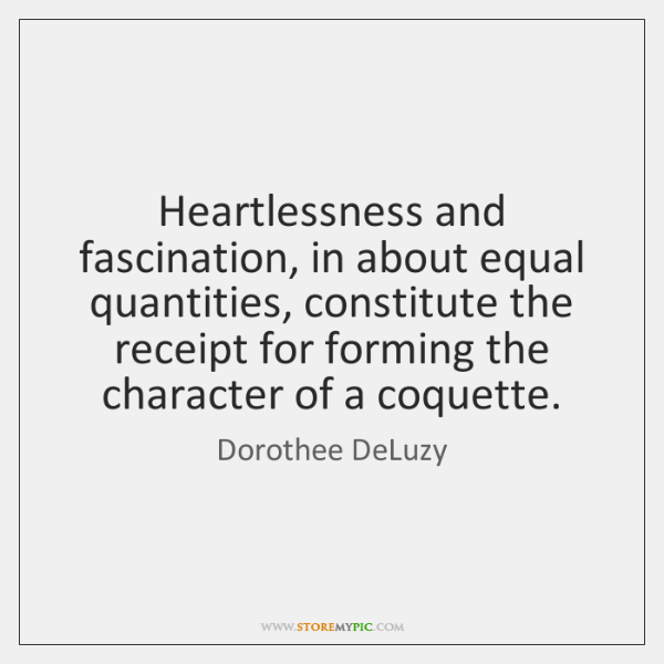Heartlessness and fascination, in about equal quantities, constitute the receipt for forming ...
