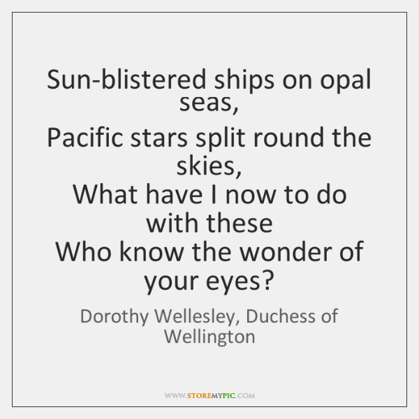 Sun-blistered ships on opal seas,   Pacific stars split round the skies,   What ...