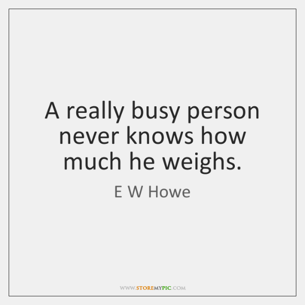 A really busy person never knows how much he weighs.