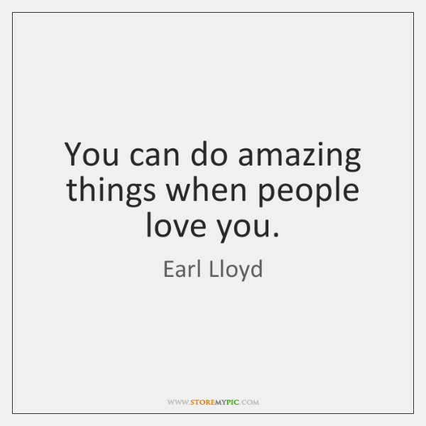 You can do amazing things when people love you.