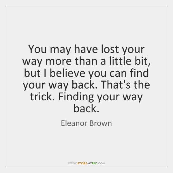 You may have lost your way more than a little bit, but ...