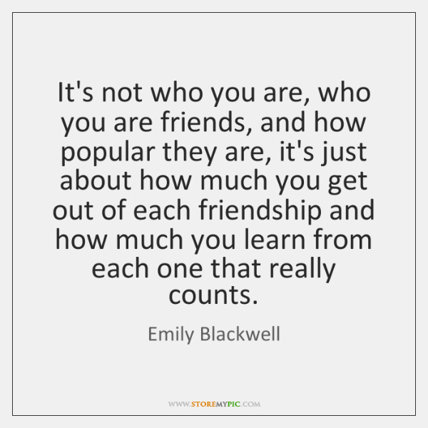 It's not who you are, who you are friends, and how popular ...