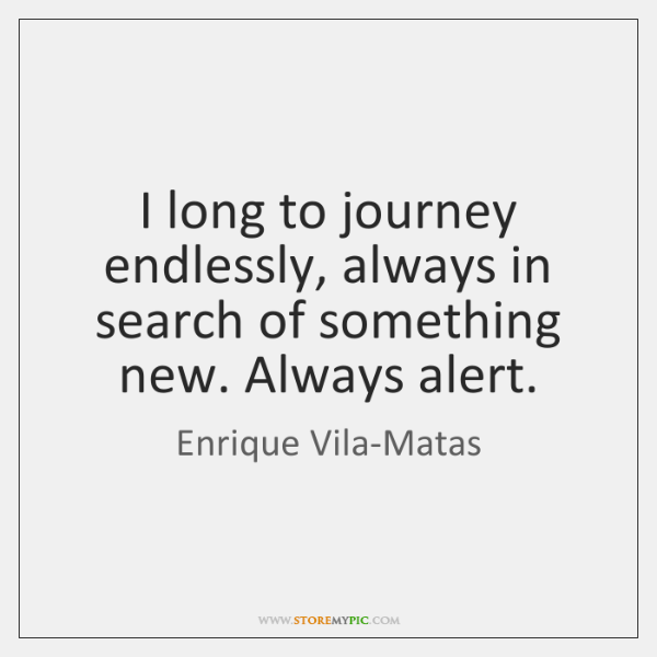 I long to journey endlessly, always in search of something new. Always ...