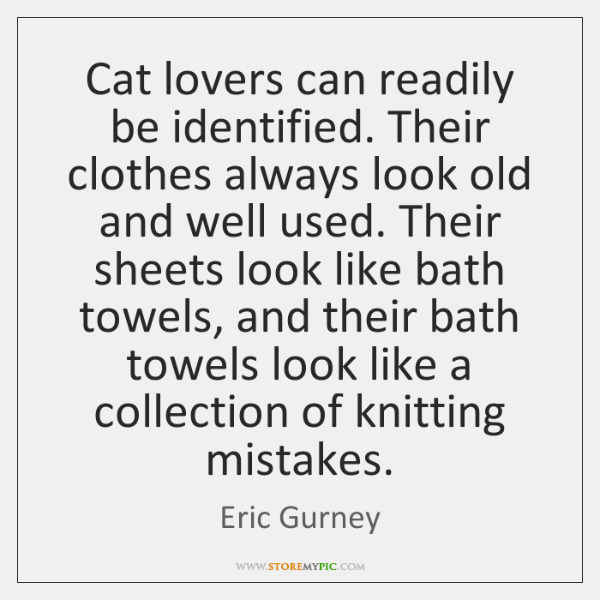 Cat lovers can readily be identified. Their clothes always look old and ...