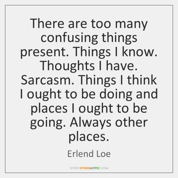 There are too many confusing things present. Things I know. Thoughts I ...