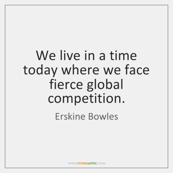 We live in a time today where we face fierce global competition.