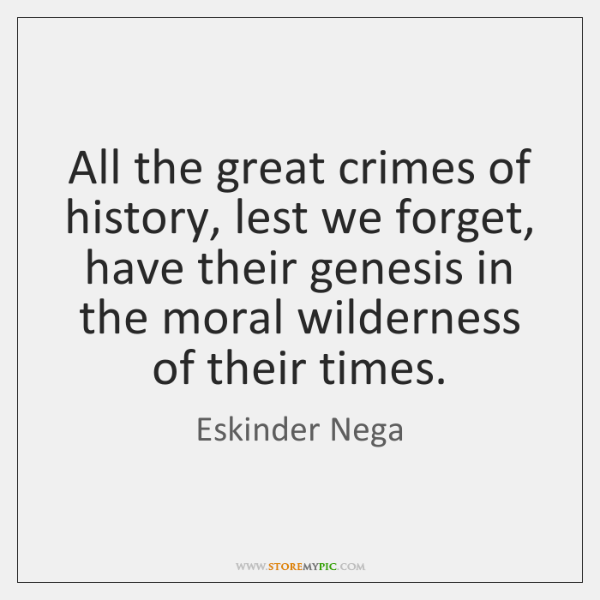All the great crimes of history, lest we forget, have their genesis ...