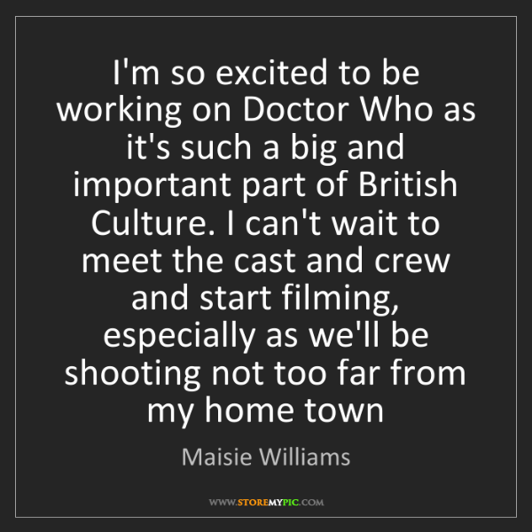 Maisie Williams: I'm so excited to be working on Doctor Who as it's such...