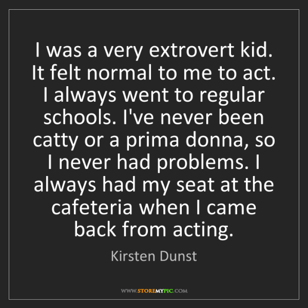 Kirsten Dunst: I was a very extrovert kid. It felt normal to me to act....