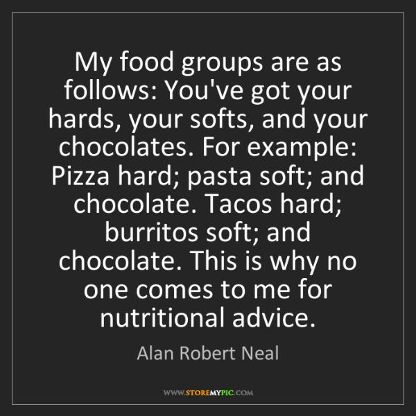 Alan Robert Neal: My food groups are as follows: You've got your hards,...