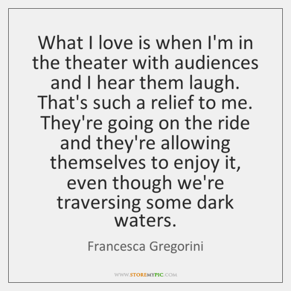 What I love is when I'm in the theater with audiences and ...