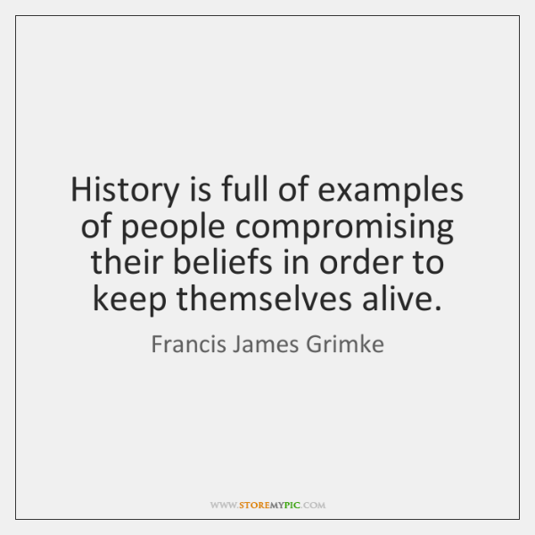 History is full of examples of people compromising their beliefs in order ...