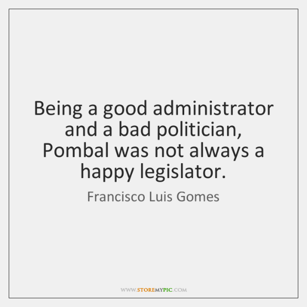 Being a good administrator and a bad politician, Pombal was not always ...