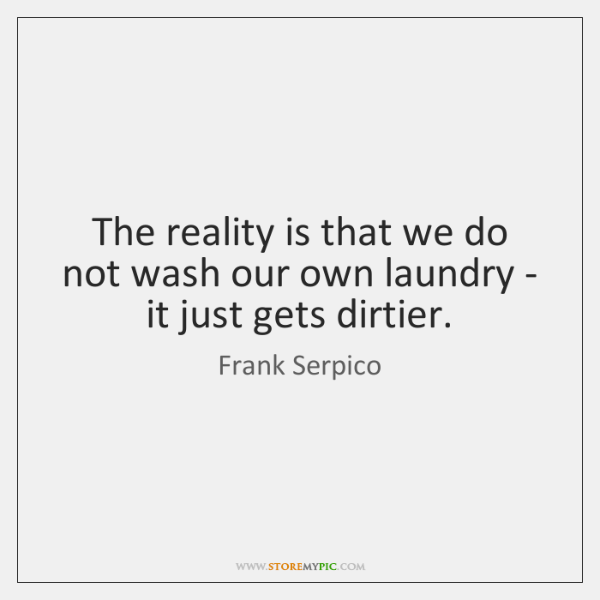 The reality is that we do not wash our own laundry - ...