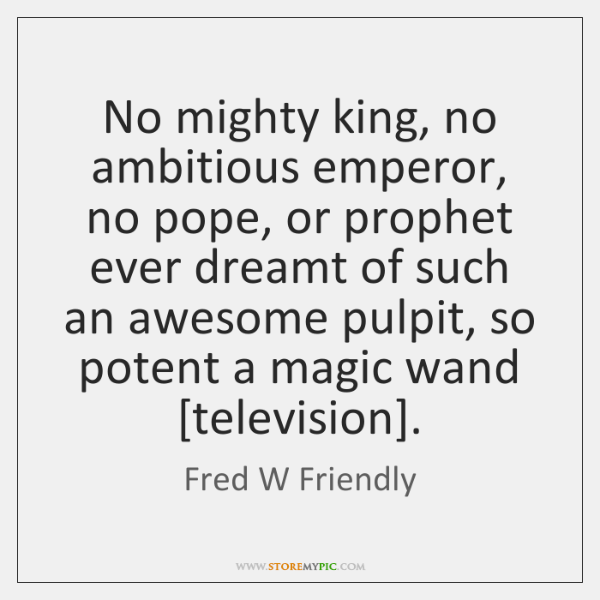 No mighty king, no ambitious emperor, no pope, or prophet ever dreamt ...